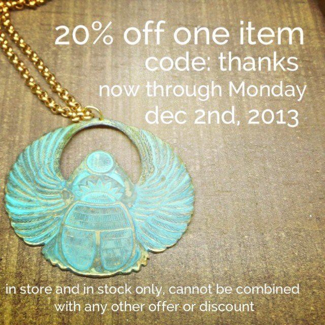 If you didn't get our email today, here's our last coupon of 2013. So many deals out there - come on in and pick what you want for 20% off. Happy turkey or tofurkey day! Cannot be used on the 30% off sale of statues, or gift certificates.